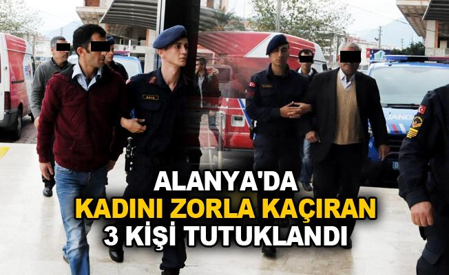Alanya'da kadını zorla kaçıran 3 kişi tutuklandı