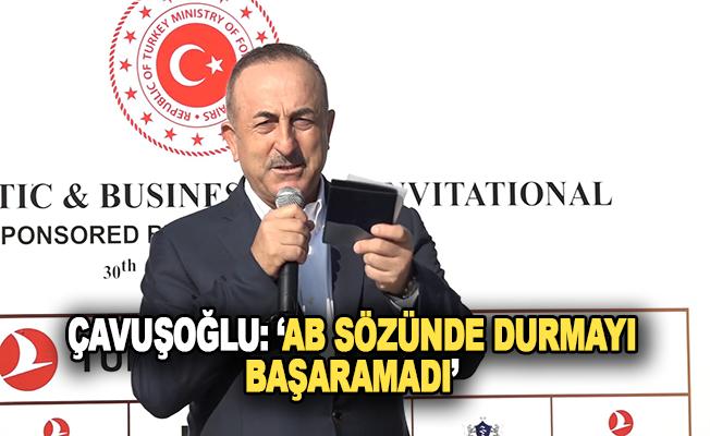 Çavuşoğlu: 'AB sözünde durmayı başaramadı'