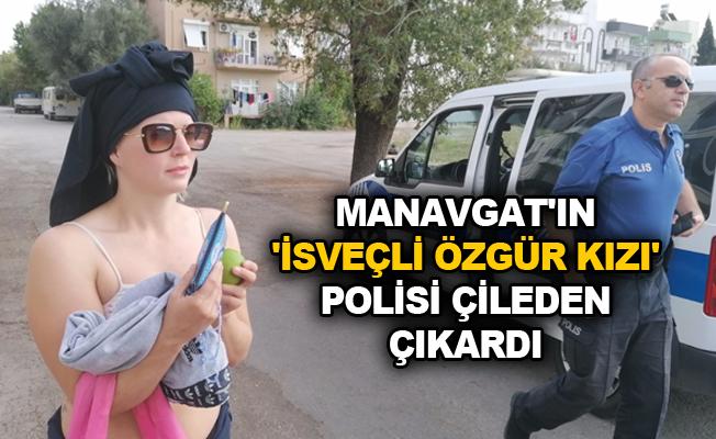 Manavgat'ın 'İsveçli özgür kızı' polisi çileden çıkardı