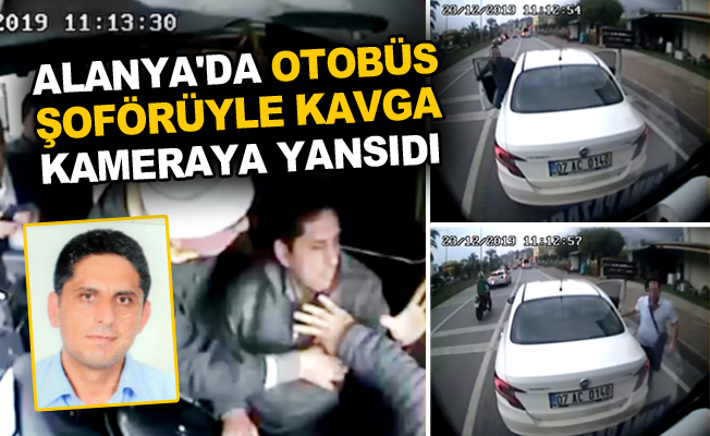 Alanya'da otobüs şoförüyle kavga kameraya yansıdı