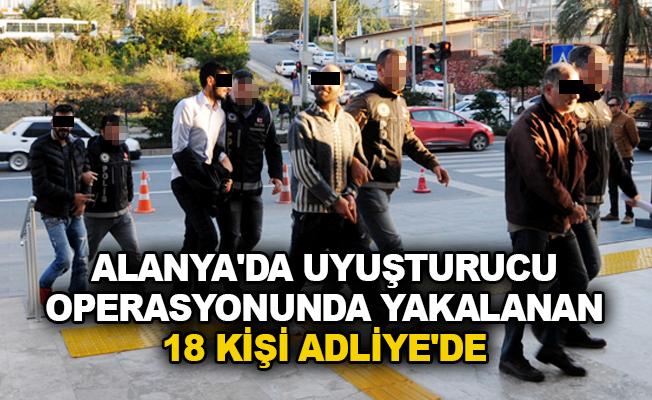 Alanya'da uyuşturucu operasyonunda yakalanan 18 kişi Adliye'de