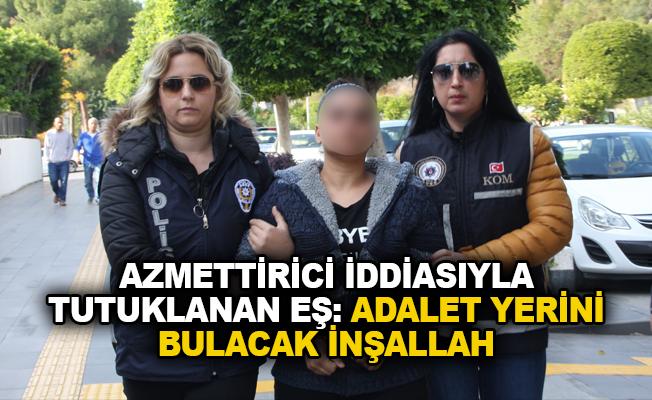 Azmettirici iddiasıyla tutuklanan eş: Adalet yerini bulacak inşallah