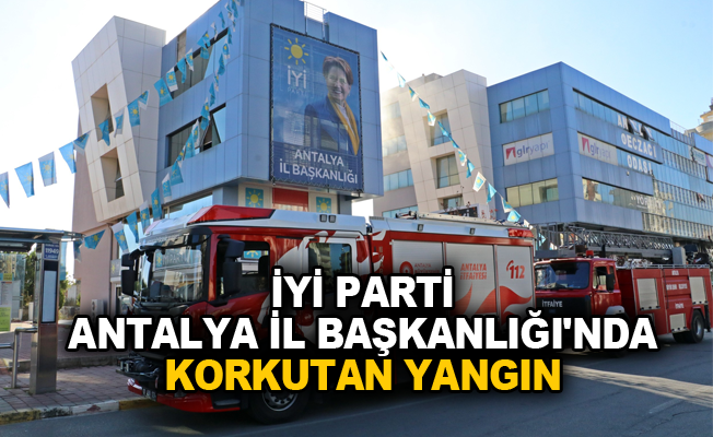 İYİ Parti Antalya İl Başkanlığı'nda korkutan yangın