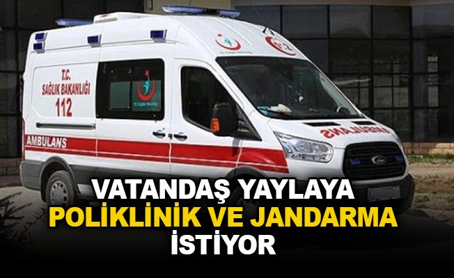 Vatandaş yaylaya Poliklinik ve Jandarma istiyor