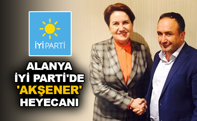 Alanya İYİ Parti'de 'Akşener' heyecanı