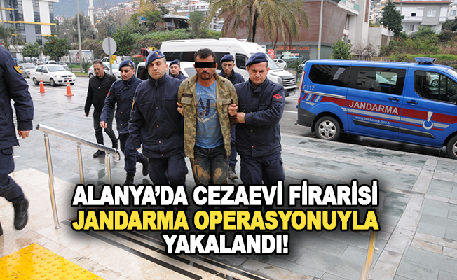 Cezaevi firarisini jandarma operasyonla yakaladı