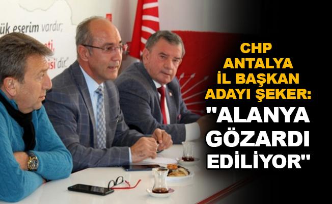 """CHP Antalya İl Başkan Adayı Şeker: """"Alanya gözardı ediliyor"""""""