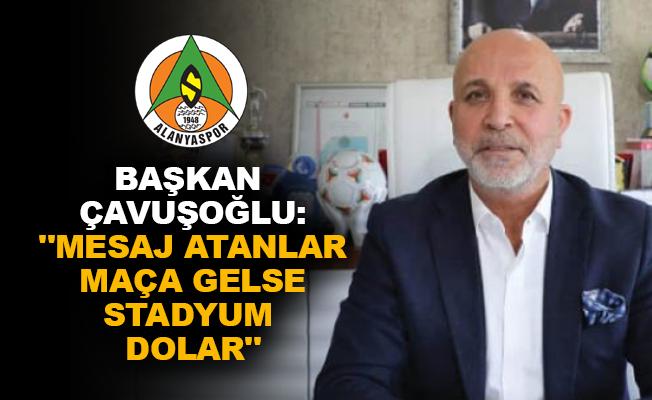 """Başkan Çavuşoğlu: """"Mesaj atanlar maça gelse stadyum dolar"""""""