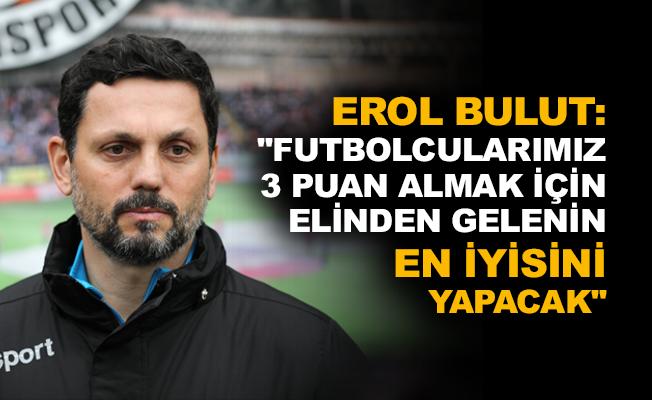 """Erol Bulut: """"Futbolcularımız 3 puan almak için elinden gelenin en iyisini yapacak"""""""