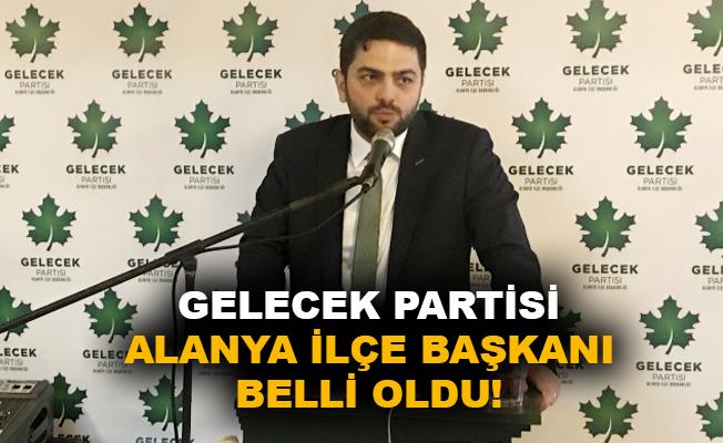 Gelecek Partisi Alanya İlçe Başkanı belli oldu!