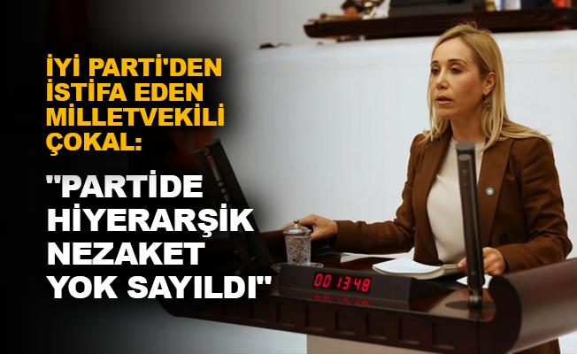 """İYİ Parti'den istifa eden milletvekili Çokal: """"Partide hiyerarşik nezaket yok sayıldı"""""""