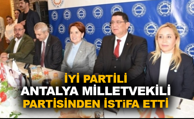 İYİ Partili Antalya Milletvekili partisinden istifa etti