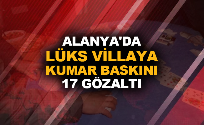Alanya'da lüks villaya kumar baskını: 17 gözaltı