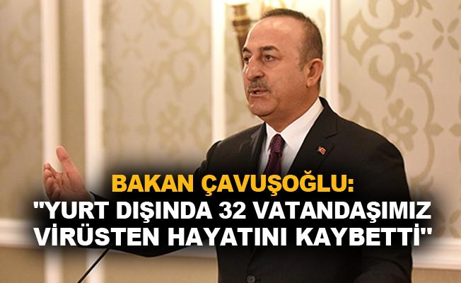 Bakan Çavuşoğlu: 'Yurt dışında 32 vatandaşımız virüsten hayatını kaybetti'