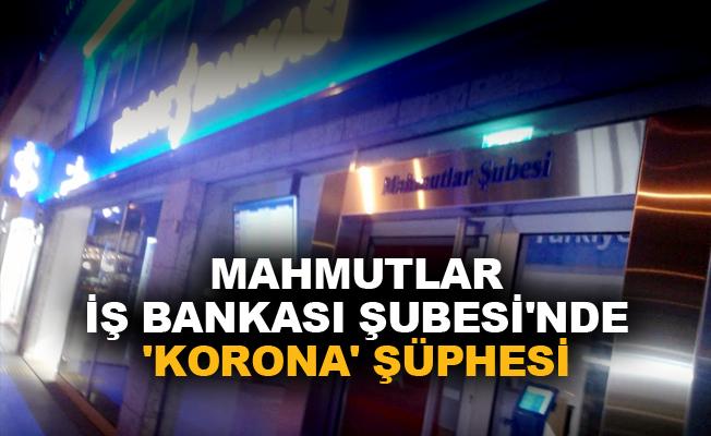 Mahmutlar İş Bankası Şubesi'nde 'Korona' şüphesi