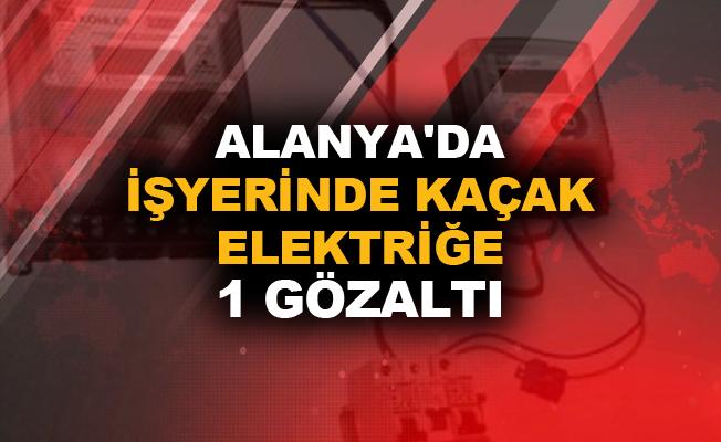Alanya'da işyerinde kaçak elektriğe 1 gözaltı