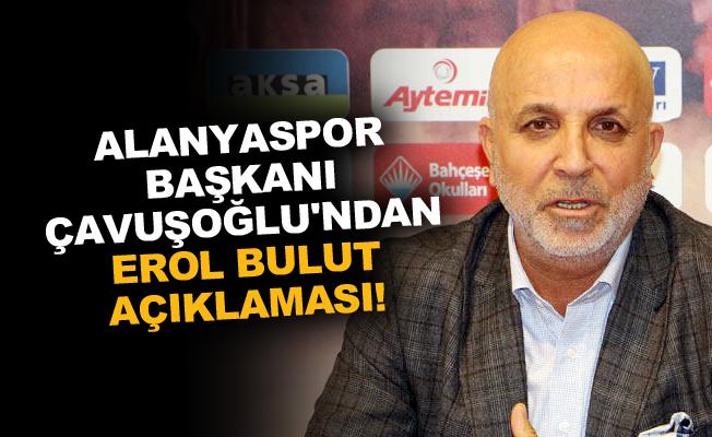Alanyaspor Başkanı Çavuşoğlu'ndan Erol Bulut açıklaması!