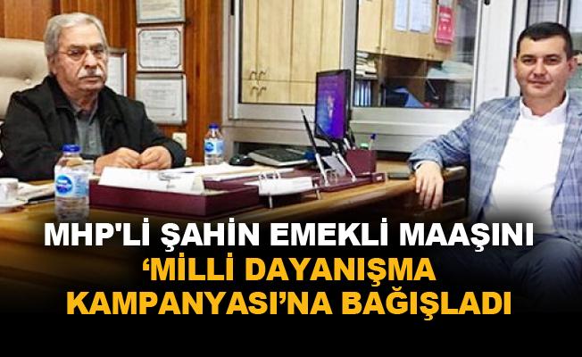 MHP'li Şahin emekli maaşını Milli Dayanışma Kampanyası'na bağışladı