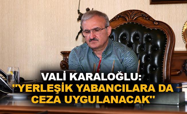 """Vali Karaloğlu: """"Yerleşik yabancılara da ceza uygulanacak"""""""