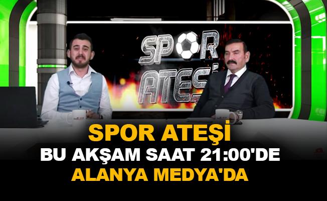 Spor Ateşi bu akşam saat 21:00'de Alanya Medya'da