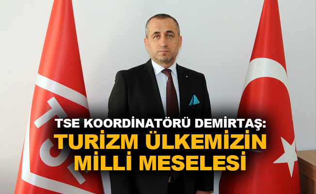 TSE Koordinatörü Demirtaş: Turizm Ülkemizin Milli meselesi