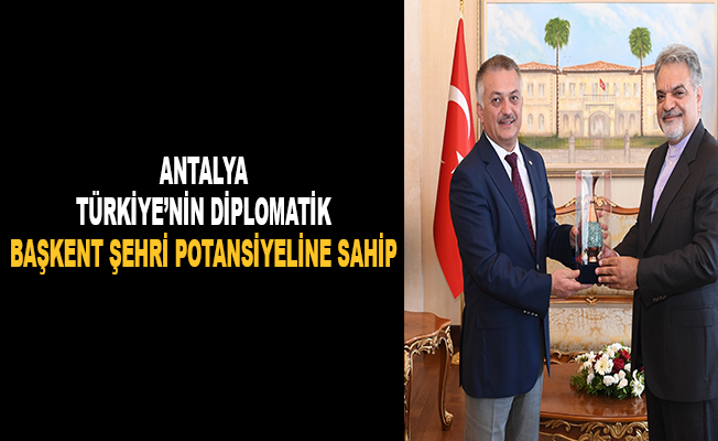 """""""Antalya, Türkiye'nin diplomatik başkent şehri potansiyeline sahip"""""""