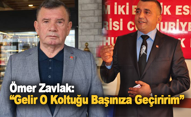 Ömer Zavlak: Gelir o koltuğu başınıza geçiririm!