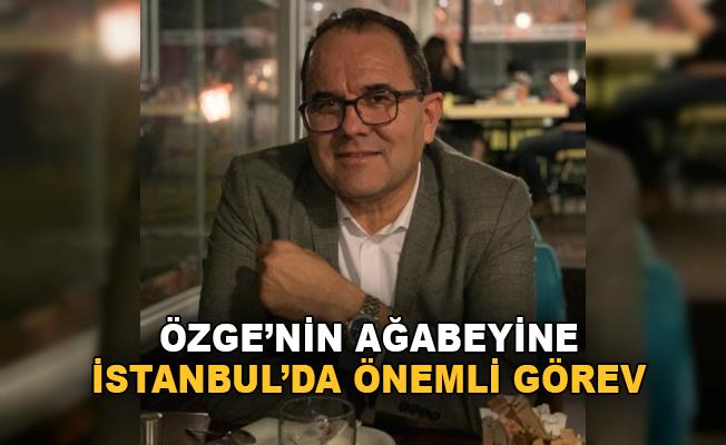 Özgen'in ağabeyine İstanbul'da önemli görev