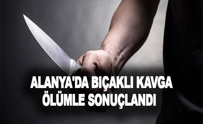 Alanya'da bıçaklı kavga ölümle sonuçlandı