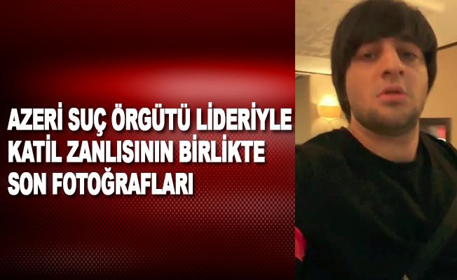 Azeri suç örgütü lideriyle katil zanlısının birlikte son fotoğrafları