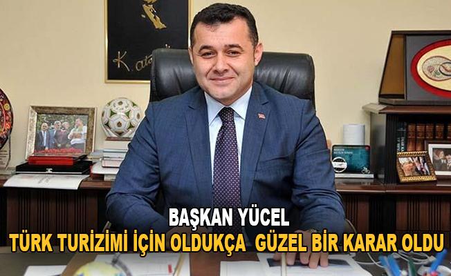"""Başkan Yücel: """"Türk turizmi için oldukça güzel bir karar oldu"""""""