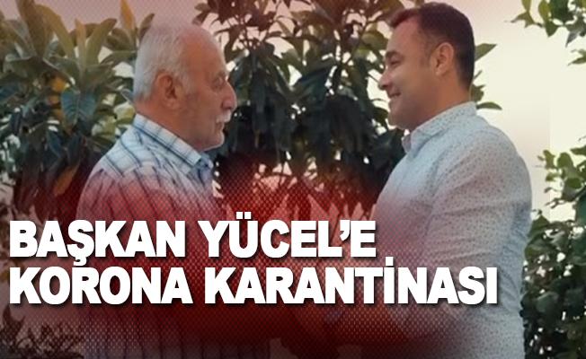 Başkan Yücel'e korona karantinası: Babası koronaya yakalandı