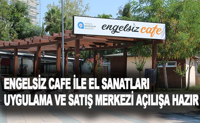 Engelsiz Cafe ile El Sanatları Uygulama ve Satış Merkezi açılışa hazır