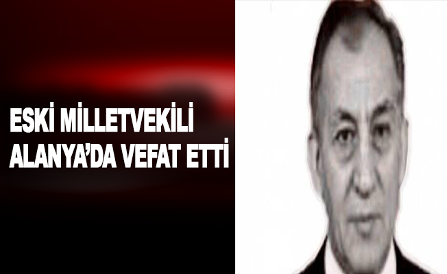 Eski milletvekili Alanya'da vefat etti