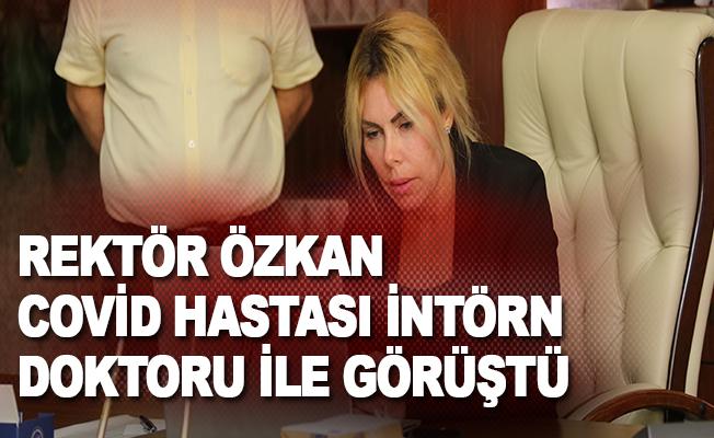 Rektör Özkan, Covid hastası intörn doktor ile görüştü