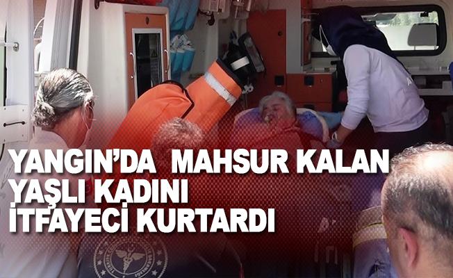 Yangın'da mahsur kalan yaşlı kadını itfayeci kurtardı