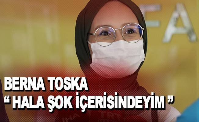 """Berna Toska: """"Hala şok içerisindeyim"""""""