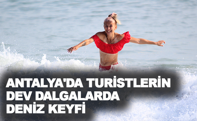 Antalya'da turistlerin dev dalgalarda deniz keyfi
