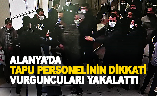Alanya tapu personelinin dikkati vurguncuları yakalattı