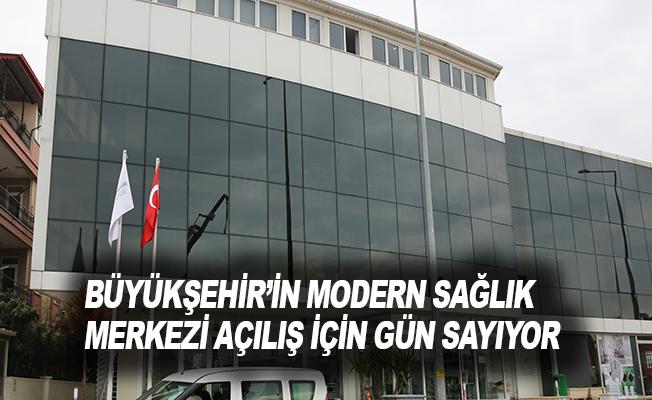 Büyükşehir'in modern sağlık merkezi açılış için gün sayıyor.