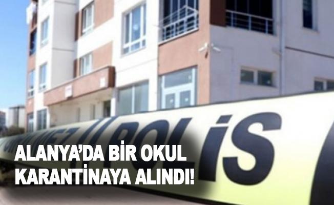 Alanya'da bir okul karantinaya alındı!