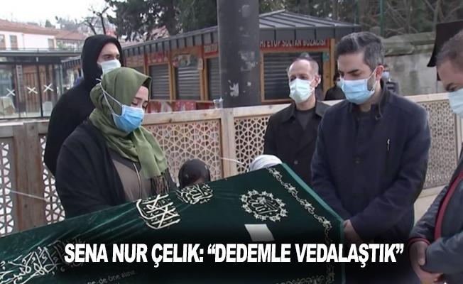 """Sena Nur Çelik: """"Dedemle vedalaştık"""""""