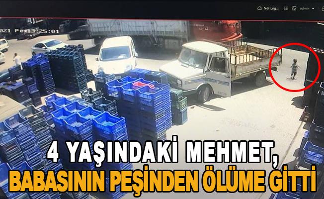 4 yaşındaki Mehmet, babasının peşinden ölüme gitti