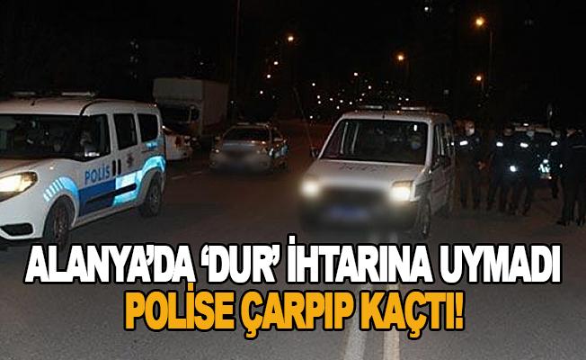 Alanya'da dur ihtarına uymayarak polise çarpıp kaçtı