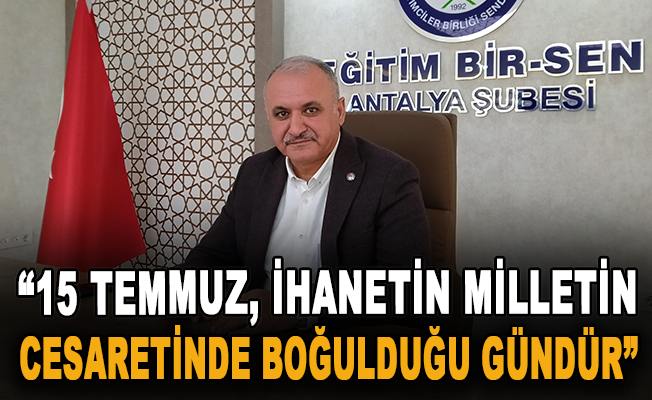 """""""15 Temmuz, ihanetin milletin cesaretinde boğulduğu gündür"""""""