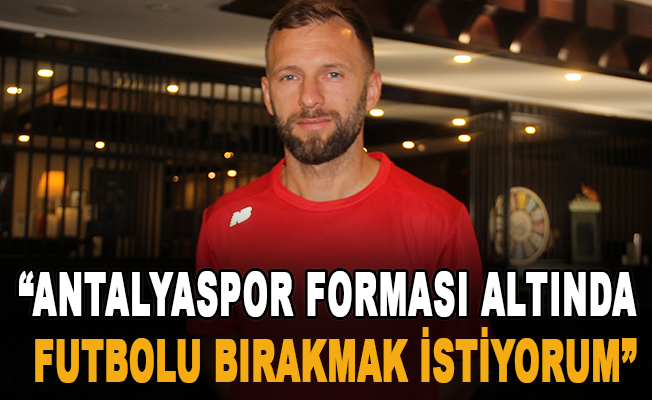 """""""Antalyaspor forması altında futbolu bırakmak istiyorum"""""""