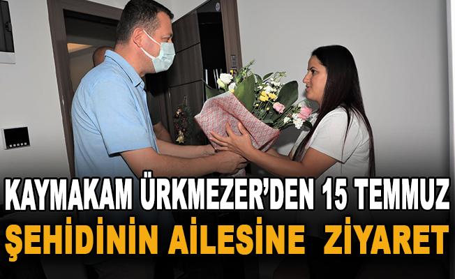Kaymakam Ürkmezer'den 15 Temmuz şehidinin ailesine ziyaret