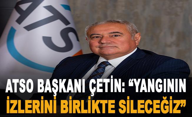 """ATSO Başkanı Çetin: """"Yangının izlerini birlikte sileceğiz"""""""