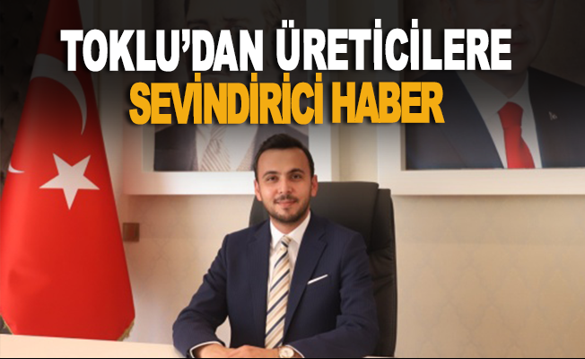 Mustafa Toklu'dan üreticilere güzel haber