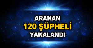 Aranan 120 şüpheli yakalandı